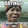 Ain't nobody got time - Dating